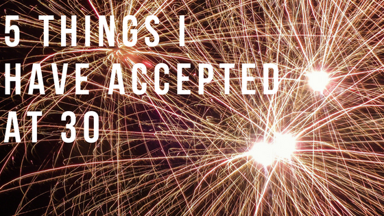 5 Things I Have Accepted at30